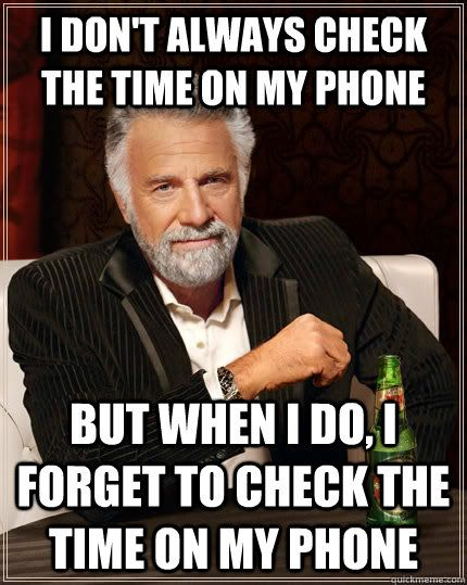 The Most Interesting Man In The World - i dont always check the time on my phone but when i do i f
