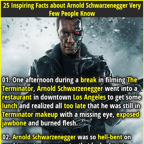 1. One afternoon during a break in filming The Terminator, Arnold Schwarzenegger went into a restaurant in downtown Los Angeles to get some lunch and realized all too late that he was still in Terminator makeup with a missing eye, exposed jawbone and burned flesh. 2. When Schwarzenegger turned down the planned sequel to Commando, it was reworked to star Bruce Willis and was retitled Die Hard.