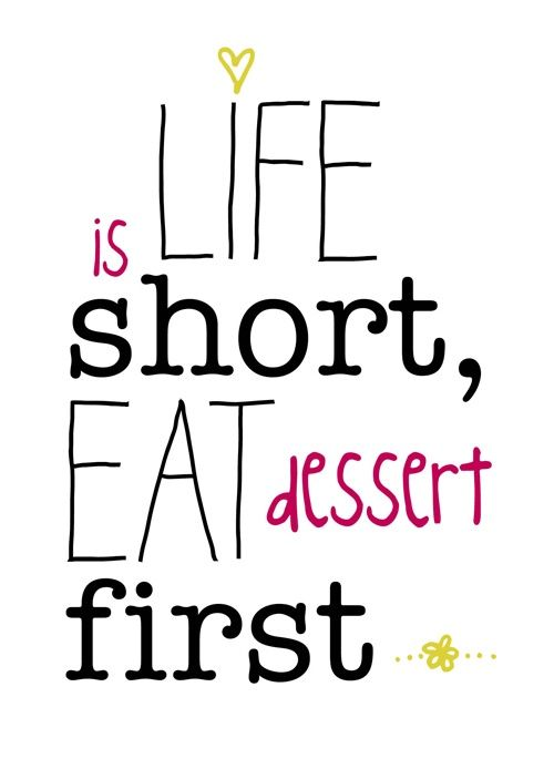Life is Short, Eat Dessert First @Hilary Davis Hil- I immediately thought of you when I saw this...
