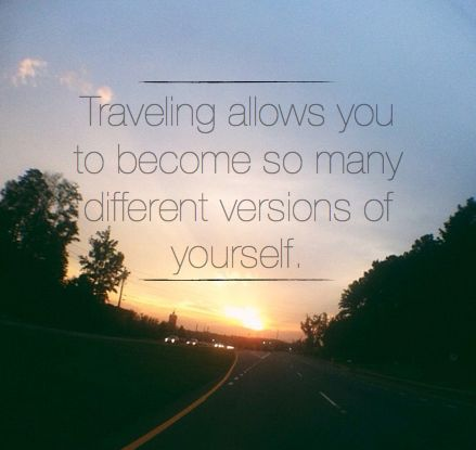 """Traveling allows you to become so many different versions of yourself.""  Places I need to go: England (London, anywhere there really), Ireland, Italy, France, Switzerland, Hawaii, Cancun, California, New York, Bahamas. :)"