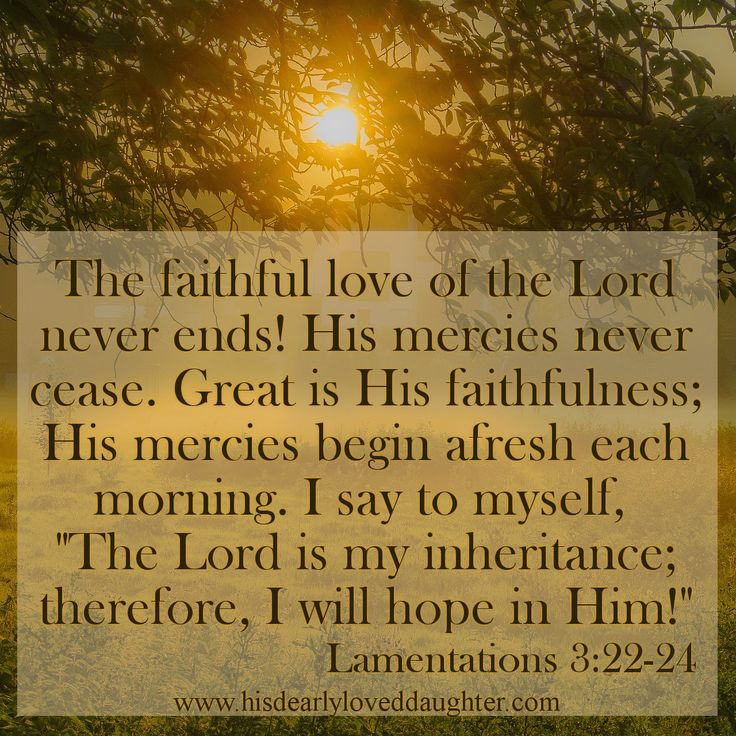 "The faithful love of the Lord never ends! His mercies never cease. Great is His faithfulness; His mercies begin afresh each morning. I say to myself, ""The Lord is my inheritance; therefore, I will hope in Him!"" Lamentations 3:22-24 #HopeForToday #HisDearlyLovedDaughter #Bible #Verses #WordOfGod #truth #Scripture"