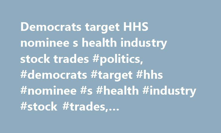 Democrats target HHS nominee s health industry stock trades #politics, #democrats #target #hhs #nominee #s #health #industry #stock #trades, #cnnpolitics.com http://fort-worth.remmont.com/democrats-target-hhs-nominee-s-health-industry-stock-trades-politics-democrats-target-hhs-nominee-s-health-industry-stock-trades-cnnpolitics-com/  # Democrats target HHS nominee's health industry stock trades Washington (CNN) Senate Democrats said Friday they will scrutinize the health industry stock trades…