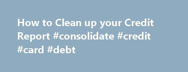 How to Clean up your Credit Report #consolidate #credit #card #debt http://credits.remmont.com/how-to-clean-up-your-credit-report-consolidate-credit-card-debt/  #how do i get free credit report # How to Clean up your Credit Report By Rosemary Peavler. Business Finance Expert In order to get financing for your small business, you have to have good credit and a good credit…  Read moreThe post How to Clean up your Credit Report #consolidate #credit #card #debt appeared first on Credits.