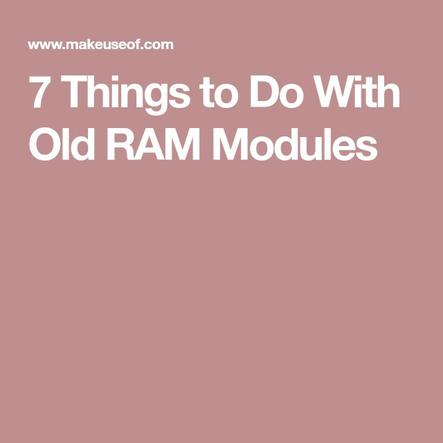 7 Things to Do With Old RAM Modules