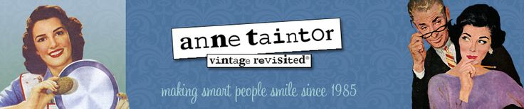 Anne Taintor never ceases to crack my butt UP! (no pun intended) :) Check out her website of products. You won't be disappointed!
