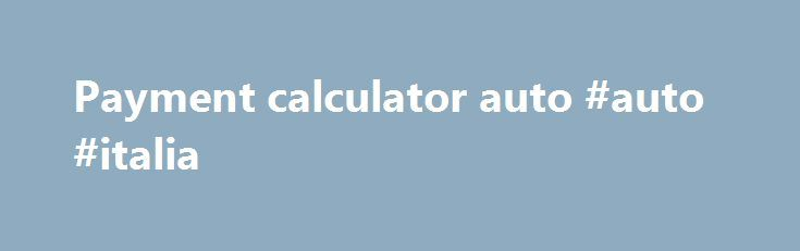 Payment calculator auto #auto #italia http://usa.remmont.com/payment-calculator-auto-auto-italia/  #payment calculator auto # LOOKS LIKE You are about to leave this site. 2015 FCA US LLC. All Rights Reserved. Chrysler, Dodge, Jeep, Ram, Mopar and SRT are registered trademarks of FCA US LLC. ALFA ROMEO and FIAT are registered trademarks of FCA Group Marketing S.p.A. used with permission. *MSRP excludes destination, taxes, title and registration fees. Starting at price refers to the base…