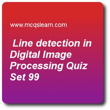 Detection Line Detection in Digital Image Processing Quizzes: digital image processing Quiz 99 Questions and Answers - Practice image processing quizzes based questions and answers to study line detection in digital image processing quiz with answers. Practice MCQs to test learning on line detection in digital image processing, preliminaries in morphological image processing, fundamentals of image compression, background of intensity transformation quizzes.in digital image processing..