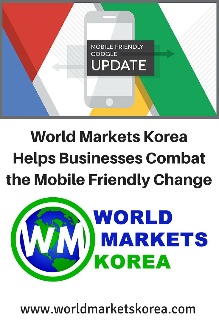 World Markets Korea, a company based in Seoul, Korea explains why it is important to pay attention to Google's recent announcement about 'Mobile Friendly' sites.