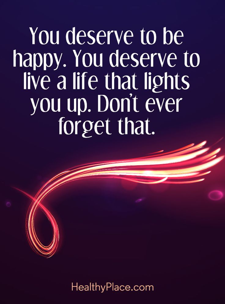Quote on mental health: You deserve to be happy. You deserve to live a life that lights you up. Don´t ever forget that. www.HealthyPlace.com