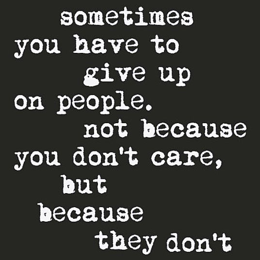 Sometimes You have to give up on People, not because You don't care, but because they don't