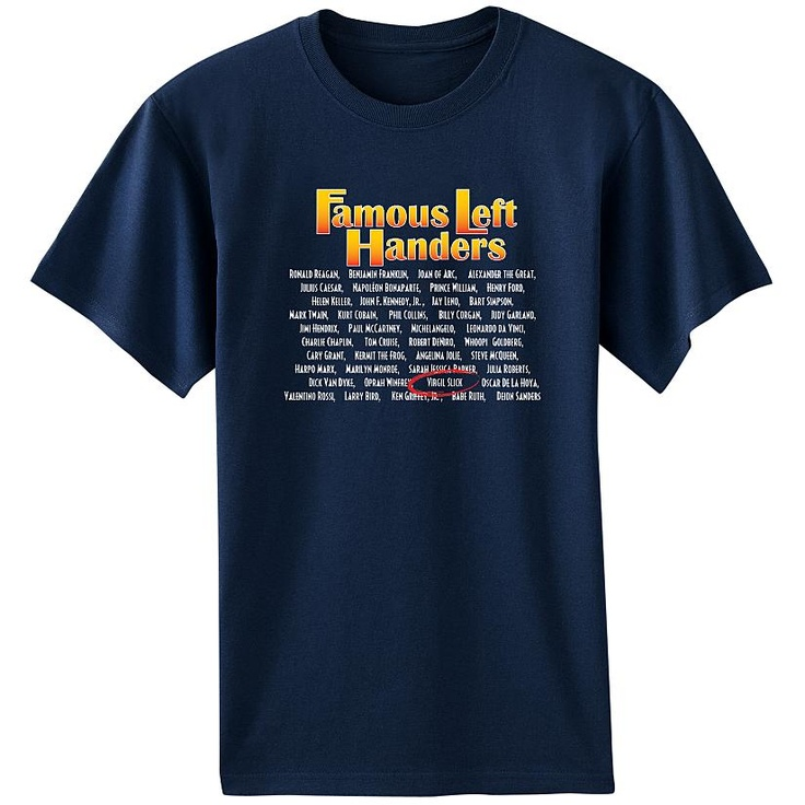 Great gift for left-handers! A shirt listing several famous left-handed people with your favorite lefty's name printed among them.