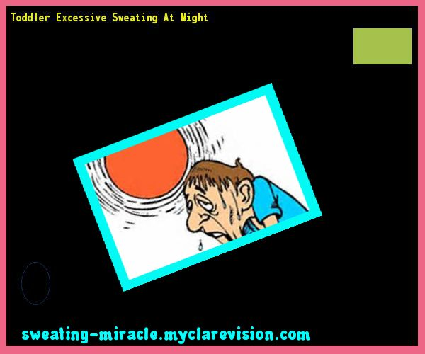 Toddler Excessive Sweating At Night 160628 - Your Body to Stop Excessive Sweating In 48 Hours - Guaranteed!