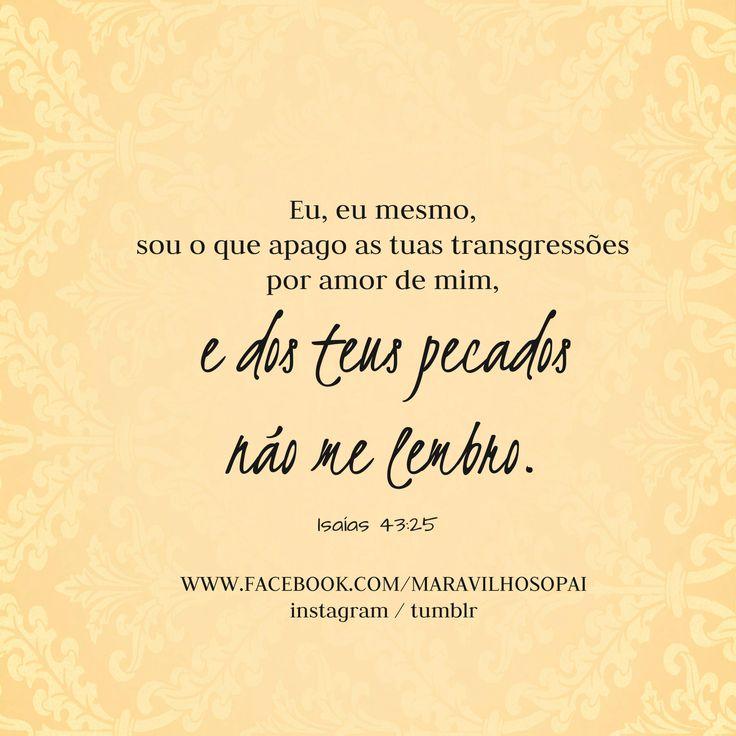 Eu, eu mesmo, sou o que apago as tuas transgressões por amor de mim, e dos teus pecados não me lembro. Isaías 43:25  *Estamos também no instagram http://instagram.com/maravilhosopai  *E no Tumblr: http://maravilhosopai.tumblr.com/  #maravilhosopai #dad #bible #bíblia  #vesículos #Jesus #Jesusteama #amor #sweet #fé #faith #god #peace #paz  #inspiração