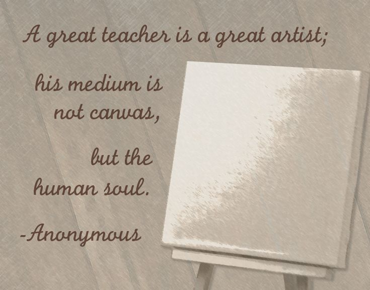 """Say thank you to your teacher with a teacher appreciation quote. Check out some great quote ideas to show your gratitude. """"A great teacher is a great artist; his medium is not canvas, but the human soul."""""""