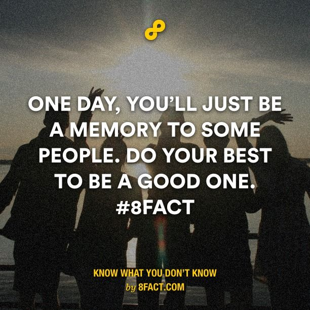 One day, you'll just be a memory to some people. Do your best to be a good one.