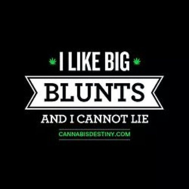 """Big blunts, bigger the better. """" Don't worry, everything gonna be alright!"""" Lol"""