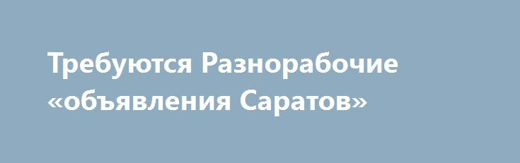 Требуются Разнорабочие «объявления Саратов» http://www.pogruzimvse.ru/doska26/?adv_id=1493 Работа на крупном рыбоперерабатывающем предприятии в Санкт-Петербурге. Требуются мужчины и женщины без опыта работы, в процессе работы производится обучение. Работа вахтой – минимально 90 рабочих смен.    Вакансии: помощники операторов, соусоварщики, маринадчики, разнорабочие, фасовщицы, уборщицы. Обязательное прохождение медицинской комиссии в аккредитованном медицинском центре (Санкт-Петербург) по…