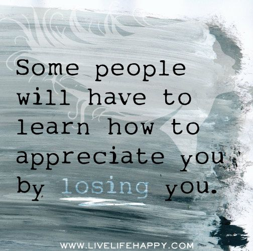Some people will have to learn how to appreciate you by losing you.