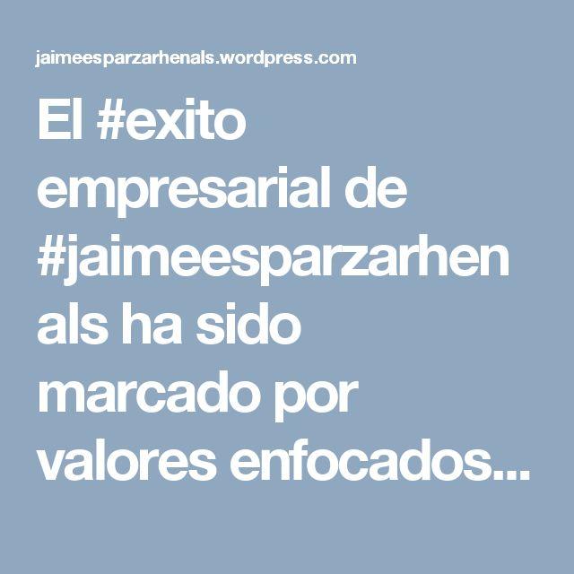 El #exito empresarial de #jaimeesparzarhenals ha sido marcado por valores enfocados al #progreso y desarrollo