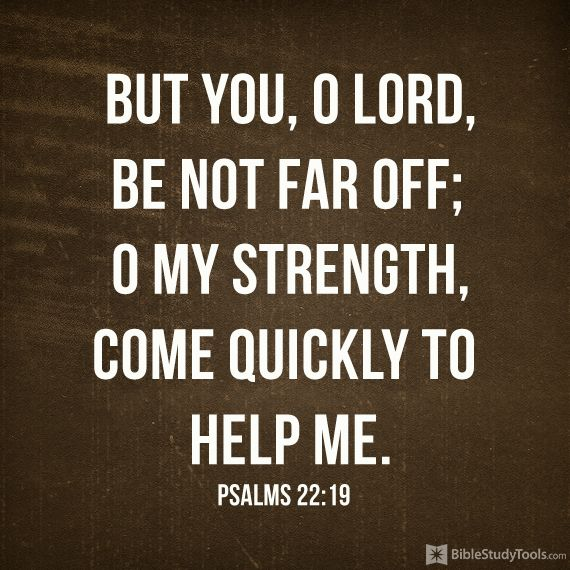 """But you, O LORD, be not far off; O my Strength, come quickly to help me."" Psalm 22:19"