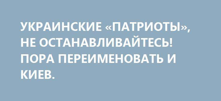 УКРАИНСКИЕ «ПАТРИОТЫ», НЕ ОСТАНАВЛИВАЙТЕСЬ! ПОРА ПЕРЕИМЕНОВАТЬ И КИЕВ. http://rusdozor.ru/2017/06/03/ukrainskie-patrioty-ne-ostanavlivajtes-pora-pereimenovat-i-kiev/  Начало лета ознаменовалось в столице Украины очередной стрельбой на улице и продолжением переименований улиц. Вскоре путеводители и карты Киева дореволюционных времен (до 2013) станут букинистическим раритетом, чтобы молодежь и потомки не забывали, как на самом деле звучит городская топонимика. Ворвавшиеся ...