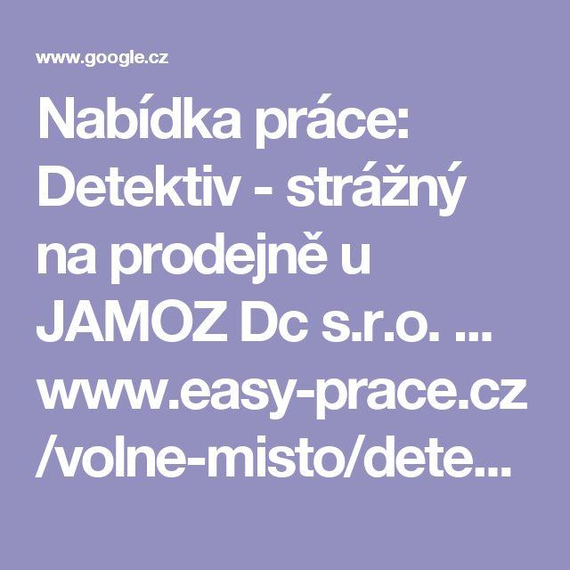 """Nabídka práce: Detektiv - strážný na prodejně u JAMOZ Dc s.r.o. ...  www.easy-prace.cz/volne-misto/detektiv-strazny-na-prodejne/353565/  1. 3. 2017 - Volné pracovní místo pro pozici detektiv - strážný na prodejně na plný úvazek nebo na brigádu ve firmě JAMOZ Dc s.r.o. v lokalitě Teplice. ... vystupování, praxe v oboru výhodou, profesní průkaz """"Strážný 68–008-E"""" výhodou."""