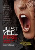 Just Yell Fire. This film raises awareness of the dangers girls 11 to 19 face every day, includes a Girls' Bill of Rights, danger prevention tips, and street fighting self-defense moves any teen girl can use to get away from an attacker twice her size. . . . I think this is also good for our young boys too in dealing with bullies and sex offenders.:
