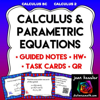 Calculus and Parametric Equations These great activities and resources are designed for AP Calculus BC and College Calculus 2. This material is included in the section on Calculus and Parametrics, usually in the last unit of the course. Included: Task Cards: There are 16 Task Cards to each set.