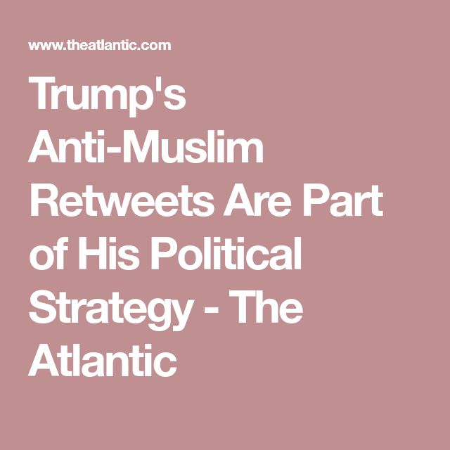 Trump's Anti-Muslim Retweets Are Part of His Political Strategy - The Atlantic