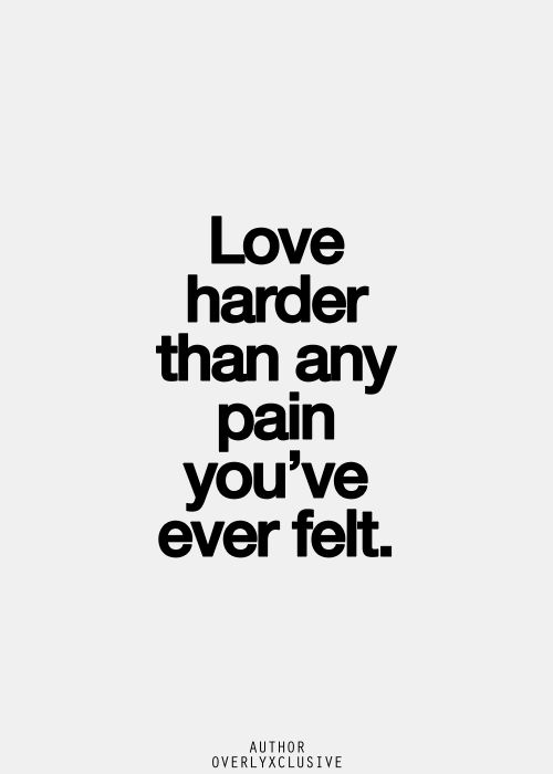 Love harder than any pain you've felt
