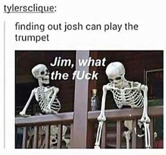 OMG. JOSH PLAYS TRUMPET. I PLAY TRUMPET. OMG.>>I wish I could play the trumpet ogh