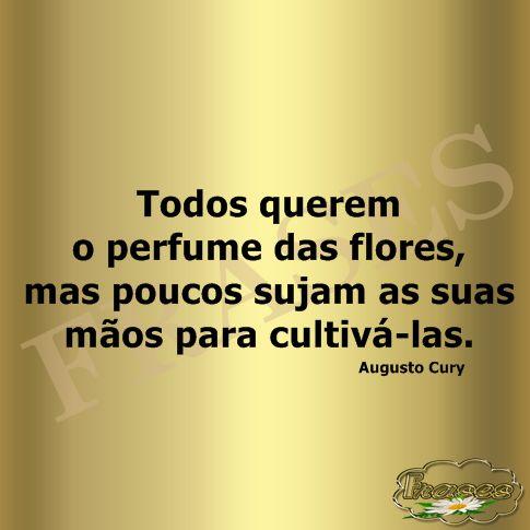 FRASES: Todos querem o perfume das flores, mas poucos sujam as suas mãos para…