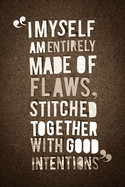 """I myself am entirely made of flaws, stitched together with good intentions."" Augusten Burroughs  I love love love this.Flaws, Intentions, Truths, Augusten Burroughs, A Tattoo, Favorite Quotes, Inspiration Quotes, Stitches, True Stories"