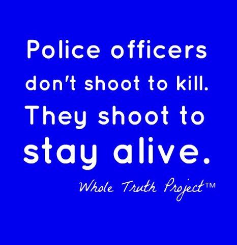Police officers don't shoot to kill. They shoot to stay alive. - Whole Truth Project This is soooo true. Police do not have the benefit of hind sight. They do not know who they are dealing with. They have to assume their lives are at stake. They have children too.
