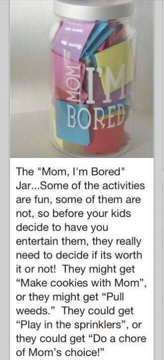 """Mom, I'm Bored Jar"" Write ideas of things to do such as: pull weeds, bake cookies, play a board game, do a chore of mom's choice, etc. When your child says I'm bored they have to take a piece of paper from the jar and do what it says. Make sure to include both fun and not so fun things."