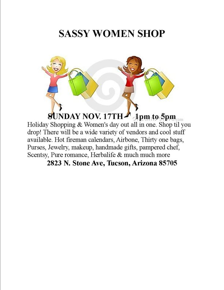 Nov. 17th   1 to 5pm. Adults only.  Shop till you drop!!! SUNDAY NOV. 17TH      1pm to 5pm Holiday Shopping & Women's day out all in one. Shop til you drop! There will be a wide variety of vendors and cool stuff available. Hot fireman calendars, Airbone, Thirty one bags, Purses, Jewelry, makeup, handmade gifts, pampered chef, Scentsy, Pure romance, Herbalife & much much more  2823 N. Stone Ave, Tucson, Arizona 85705 www.kimwebb.pureromance.com