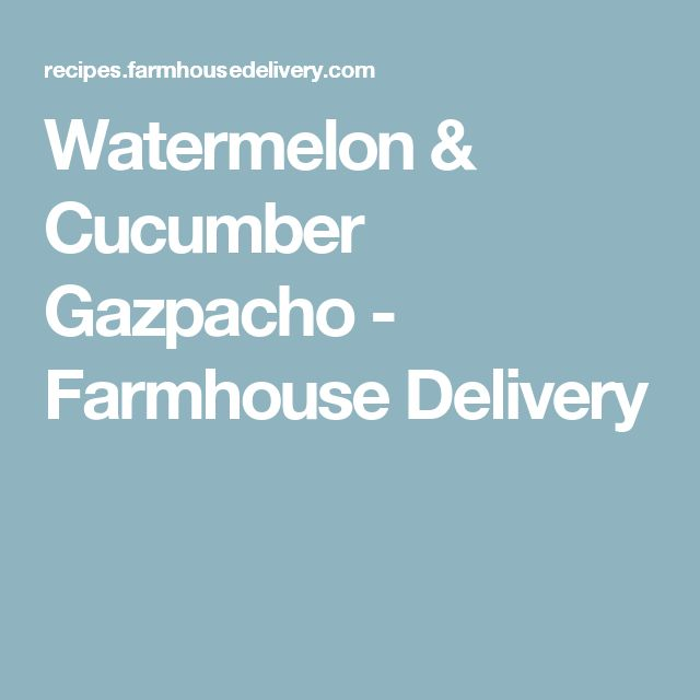 Watermelon & Cucumber Gazpacho - Farmhouse Delivery