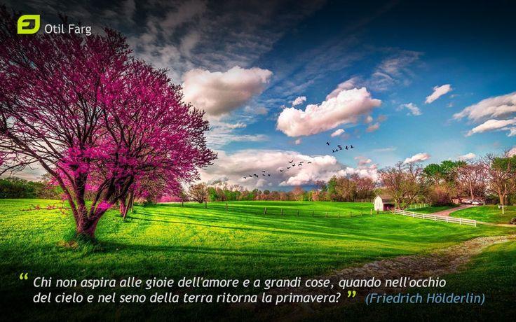 Chi non aspira alle gioie dell'amore e a grandi cose, quando nell'occhio del cielo e nel seno della terra ritorna la primavera? (Friedrich Hölderlin)