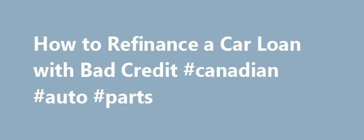 How to Refinance a Car Loan with Bad Credit #canadian #auto #parts http://auto.remmont.com/how-to-refinance-a-car-loan-with-bad-credit-canadian-auto-parts/  #auto refinance with bad credit # Other People Are Reading Fix Mistakes Check your credit report to make sure your credit score isn t being dinged unfairly. If creditors have cited you for late payments when you ve paid on time, write to the credit bureau where the erroneous entries appear and request an investigation. [...]Read…