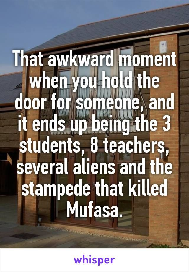 That awkward moment when you hold the door for someone, and it ends up being the 3 students, 8 teachers, several aliens and the stampede that killed Mufasa.