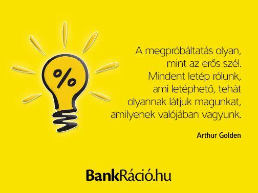 A megpróbáltatás olyan, mint az erős szél. Mindent letép rólunk, ami letéphető, tehát olyannak látjuk magunkat, amilyenek valójában vagyunk. - Arthur Golden, www.bankracio.hu idézet