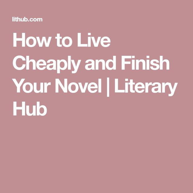 How to Live Cheaply and Finish Your Novel | Literary Hub