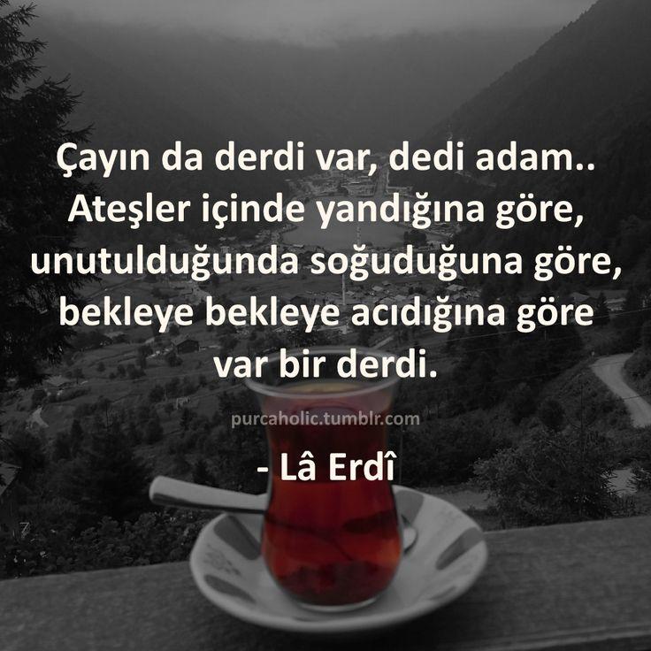 Çayın da derdi var, dedi adam.. Ateşler içinde yandığına göre, unutulduğunda…