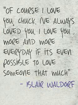 """""""Bien sûr que je t'aime Chuck. Je t'ai toujours aimé et je t'aime plus tous les jours si c'est poss ible d'aimer quelqu'un autant."""" Blair Waldorf"""