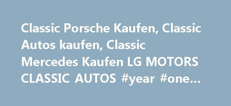 Classic Porsche Kaufen, Classic Autos kaufen, Classic Mercedes Kaufen LG MOTORS CLASSIC AUTOS #year #one #auto #parts http://auto.remmont.com/classic-porsche-kaufen-classic-autos-kaufen-classic-mercedes-kaufen-lg-motors-classic-autos-year-one-auto-parts/  #auto kaufen # LG MOTORS CLASSIC AUTOS KAUFEN CLASSIC PORSCHE KAUFEN Welcome to LG MOTORS CLASSIC AUTOS We are a young well stablished classic autos kaufen sales company, founded in 2010, experienced in the importation and exportation of…