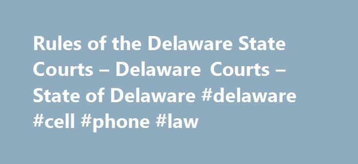 Rules of the Delaware State Courts – Delaware Courts – State of Delaware #delaware #cell #phone #law http://singapore.nef2.com/rules-of-the-delaware-state-courts-delaware-courts-state-of-delaware-delaware-cell-phone-law/  # Rules of the Delaware State Courts Supreme Court Supreme Court Rules * 10-03-2016 Order Amending Rules 18, 25, 30, and 69 of the Rules of the Supreme Court of Delaware Announcement Regarding Amending Rules 18, 25, 30 and 69 09-19-2016 Order Amending Rules 10.2, 13, 14…