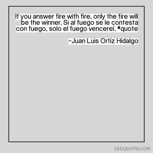If you answer fire with fire, only the fire will be the winner. Si al fuego se le contesta con fuego, solo el fuego vencere�. #quote