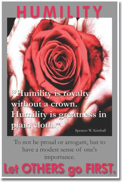 Humility is royalty without a crown. Humility is greatness in plain cloth. - Spencer W. Kimball To not be proud or arrogant, but to have a modest sense of ones importance.