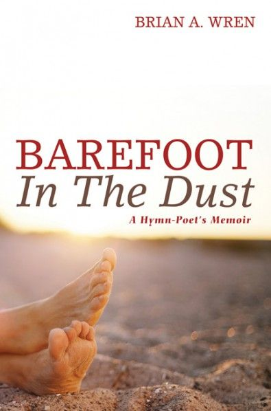 Barefoot in the Dust (A Hymn-Poet's Memoir; BY Brian A. Wren; FOREWORD BY Richard Leach; Imprint: Cascade Books). In this memoir, internationally acclaimed hymn-poet Brian Wren outlines his life story, describes his writing process, and explores the relationship between words and music. Although (because) Christian hymns are typically sung by untrained voices, they exemplify the abiding and universal appeal of human voices joining together in song. This book will be useful and...