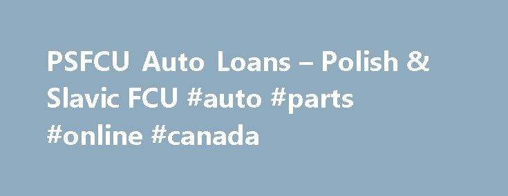 PSFCU Auto Loans – Polish & Slavic FCU #auto #parts #online #canada http://autos.remmont.com/psfcu-auto-loans-polish-slavic-fcu-auto-parts-online-canada/  #auto loan # Auto Loans The Polish Slavic Federal Credit Union offers fast approval and convenient terms on loans for new and used cars or light trucks. Purchasing a car?... Read more >The post PSFCU Auto Loans – Polish & Slavic FCU #auto #parts #online #canada appeared first on Auto.